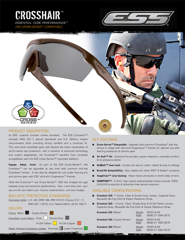 ESS Cross hair sunnglasses available at 911gear.ca At ESS, superior function comes standard. The ESS Crosshair™ exceeds ANSI Z87.1 optical standards and U.S. Military impact requirements while providing all-day comfort and a universal fit.  This entry-level eyeshield goes well beyond the basic necessities of performance eye protection: with a baseline of advanced technology and superb adaptability, the Crosshair™ benefits from complete compatibility with the ESS Cross-Series™ eyeshield platform.